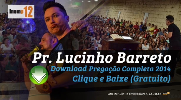 Download Prega��o Pr. Lucinho Barreto 2014
